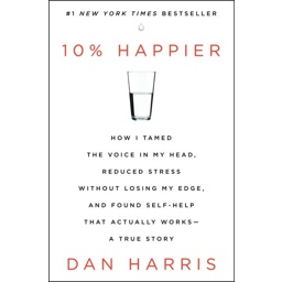 10% Happier: How I Tamed the Voice in My Head, Reduced Stress Without Lo…