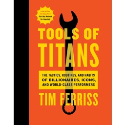 Tools of Titans: The Tactics, Routines, and Habits of Billionaires, Icons, and …
